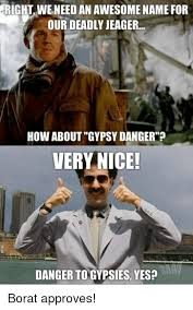 Borat Very Nice Meme - right weneed an awesome name for our deadly jeager how about gypsy