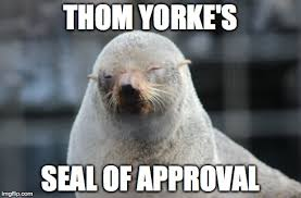 Thom Yorke Meme - thome yorke s seal of approval imgflip