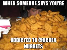 Chicken Nugget Meme - when someone says you re addicted to chicken nuggets chicken
