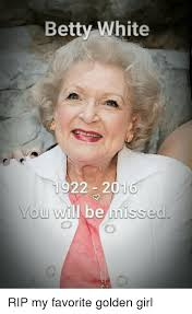 Betty White Meme - betty white 22 201 ou will be misse rip my favorite golden girl