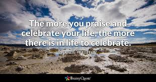 the more you praise and celebrate your the more there is in