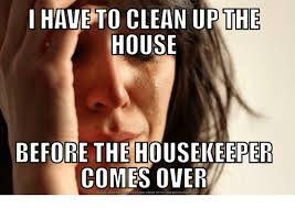 Housekeeper Meme - i have to clean up the house before the housekeeper comes over