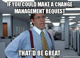 Memes About Change - if you could make a change management request that d be great