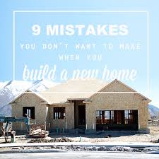 what do you need to build a house 9 mistakes not to make when you re building a new home it s always