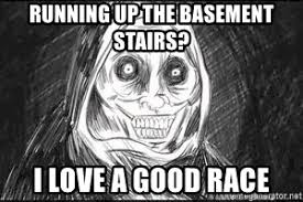 Unwanted House Guest Meme - running up the basement stairs i love a good race unwanted