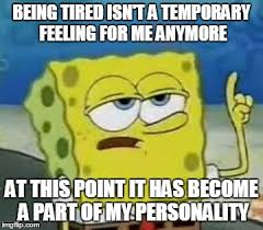 Being Tired Meme - ill have you know spongebob meme being tired isn t a temporary