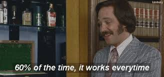 It Works Meme - 60 percent of the time it works everytime anchorman gif