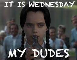 Wednesday Addams Meme - is there a god my dudes it is wednesday my dudes know your meme