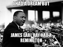 I Had A Dream Meme - i had a dream but james earl ray had a remington i have a dream