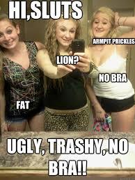 No Bra Meme - hi sluts ugly trashy no bra armpit prickles no bra fat lion