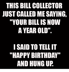 Bill Collector Meme - this bill collector just called me saying your bill is now a year