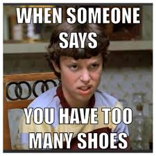Shoes Meme - when someone says you have too many shoes style pinterest