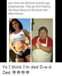 Mexican Women Meme - you never see mexican women age progressively they go from looking