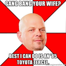 Gang Bang Memes - gang bang your wife best i can do is an 85 toyota tercel pawn