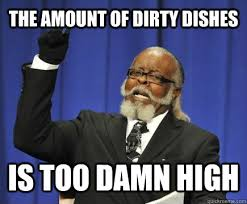 Dishes Meme - the amount of dirty dishes is too damn high too damn high quickmeme
