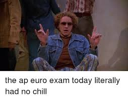 Ap Euro Memes - the ap euro exam today literally had no chill chill meme on me me