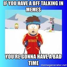 Your Gonna Have A Bad Time Meme Generator - if you have a bff talking in memes you re gonna have a bad time