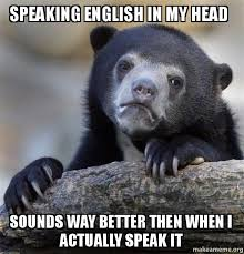 Speak English Meme - speaking english in my head sounds way better then when i actually