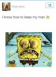 How To Keep A Man Meme - betsy i know how to keep my man ugly meme on me me