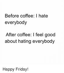 Friday Coffee Meme - before coffee hate everybody after coffee i feel good about hating
