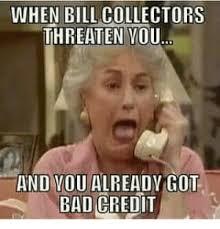 Bad Credit Meme - when bill collectors threaten vou and vou alreadv got bad credit