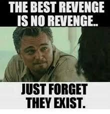 Revenge Memes - the best revenge is no revenge just forget they exist meme on me me