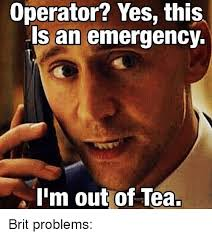 Tea Meme - operator yes this is an emergency i m out of tea brit problems