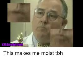 You Make Me Moist Meme - 25 best memes about this makes me moist this makes me moist