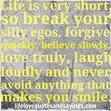 Silly Love Quote by Life Is Very Short So Break Your Silly Egos Forgive Quickly
