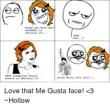 Me Gusta Face Meme - honey you know next thuesday is february 14 yeah and uefa chions