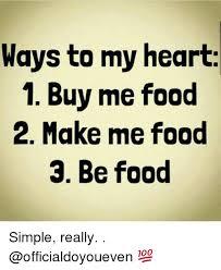 Buy All The Food Meme - ways to my heart 1 buy me food 2 make me food 3 be food simple