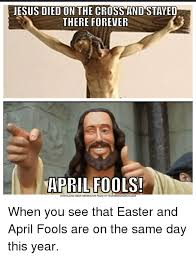 Easter Memes Jesus - jesus died on the cross and staved there forever april fools