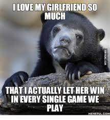 Love Girlfriend Meme - love my girlfriend so much thatiactually let her win in every single