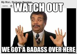 Neil Degrasse Tyson Badass Meme - watch out we got a badass over here neil degrasse tyson reaction