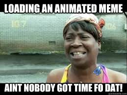 Animated Meme - loading an animated meme aint nobody got time fo dat aint