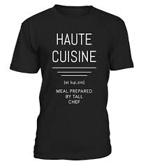 define haute cuisine haute cuisine defined chef s t shirt special offer not