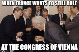Meme France - when france wants to still rule at the congress of vienna meme