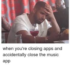 Funny Meme Apps - laca when you re closing apps and accidentally close the music app