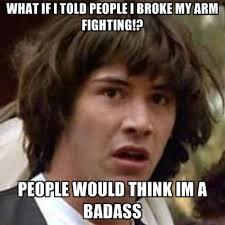 Broken Arm Meme - what if i told people i broke my arm fighting people would think