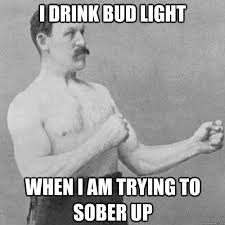 Bud Light Meme - i drink bud light when i am trying to sober up misc quickmeme