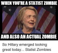 Emerged Meme - when you reastatist zombie and also anactualzombie so hillary