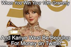 Grammy Memes - when you win your 10th grammy and kanye west be begging for money
