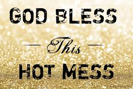 Hot Mess Meme - god bless this hot mess musings by megha