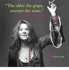 Janis Joplin Meme - the older the grape sweeter the wine janis joplin 3 purpleclovetcom