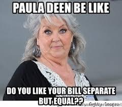 Paula Deen Meme - paula deen be like do you like your bill separate but equal