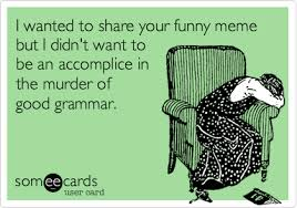 Funny Grammar Memes - i wanted to share your funny meme but i didn t want to be an