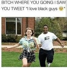 Team Black Guys Meme - bitch where you going i saw you tweet i love black guys meme on