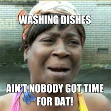 Washing Dishes Meme - washing dishes ain t nobody got time for dat misc quickmeme