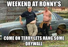 Drywall Meme - weekend at ronny s come on terry lets hang some drywall white
