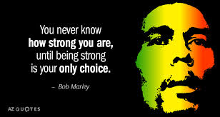 bob marley quote you never how you are until being